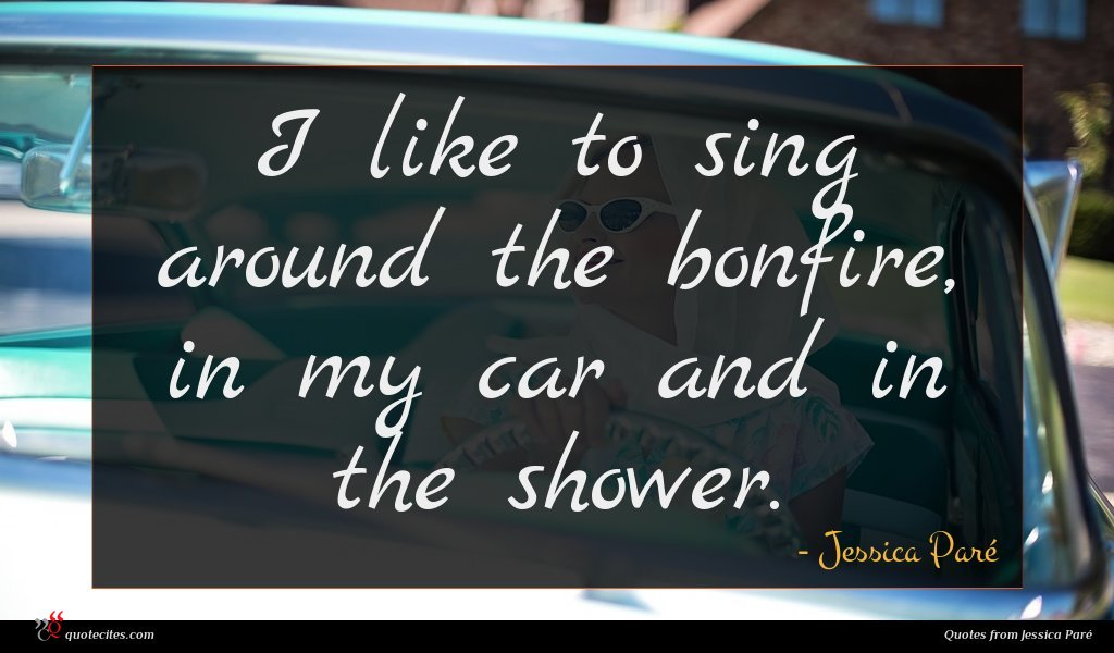 I like to sing around the bonfire, in my car and in the shower.