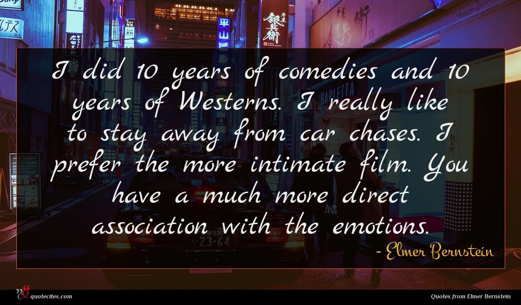 I did 10 years of comedies and 10 years of Westerns. I really like to stay away from car chases. I prefer the more intimate film. You have a much more direct association with the emotions.
