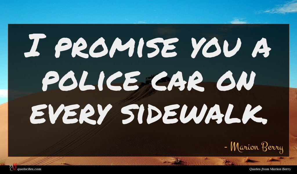 I promise you a police car on every sidewalk.