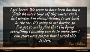 Dan Wheldon quote : I get bored We ...