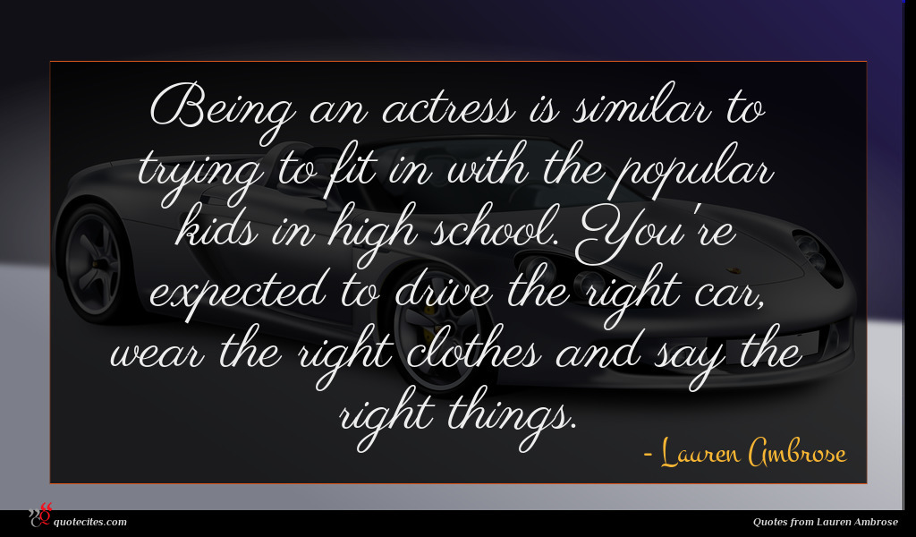 Being an actress is similar to trying to fit in with the popular kids in high school. You're expected to drive the right car, wear the right clothes and say the right things.