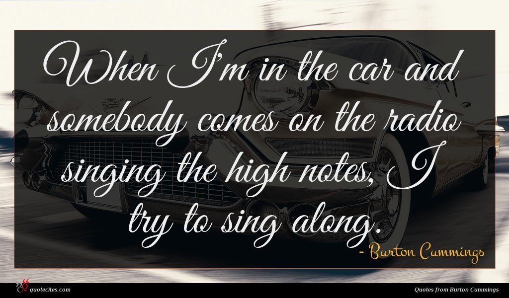 When I'm in the car and somebody comes on the radio singing the high notes, I try to sing along.