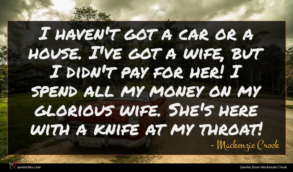 I haven't got a car or a house. I've got a wife, but I didn't pay for her! I spend all my money on my glorious wife. She's here with a knife at my throat!
