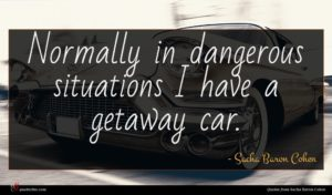 Sacha Baron Cohen quote : Normally in dangerous situations ...