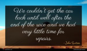 John Surtees quote : We couldn't get the ...