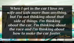 Scott Dixon quote : When I get in ...