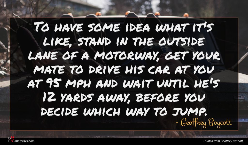 To have some idea what it's like, stand in the outside lane of a motorway, get your mate to drive his car at you at 95 mph and wait until he's 12 yards away, before you decide which way to jump.