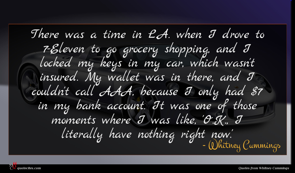There was a time in L.A. when I drove to 7-Eleven to go grocery shopping, and I locked my keys in my car, which wasn't insured. My wallet was in there, and I couldn't call AAA, because I only had $7 in my bank account. It was one of those moments where I was like, 'O.K., I literally have nothing right now.'
