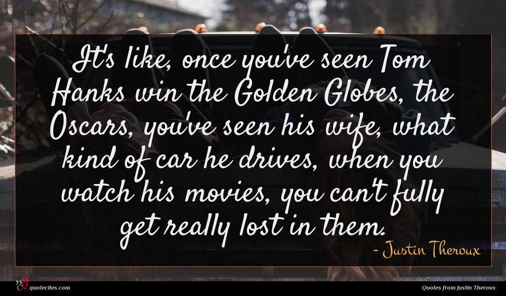 It's like, once you've seen Tom Hanks win the Golden Globes, the Oscars, you've seen his wife, what kind of car he drives, when you watch his movies, you can't fully get really lost in them.