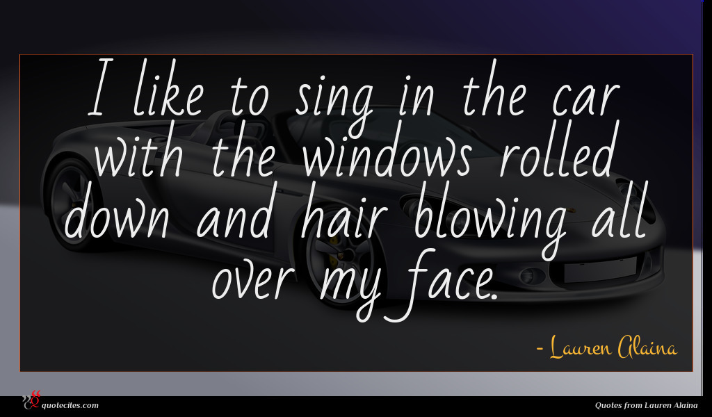 I like to sing in the car with the windows rolled down and hair blowing all over my face.