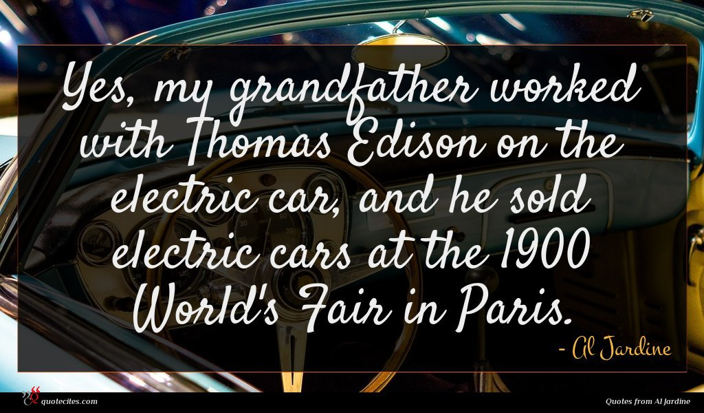 Yes, my grandfather worked with Thomas Edison on the electric car, and he sold electric cars at the 1900 World's Fair in Paris.