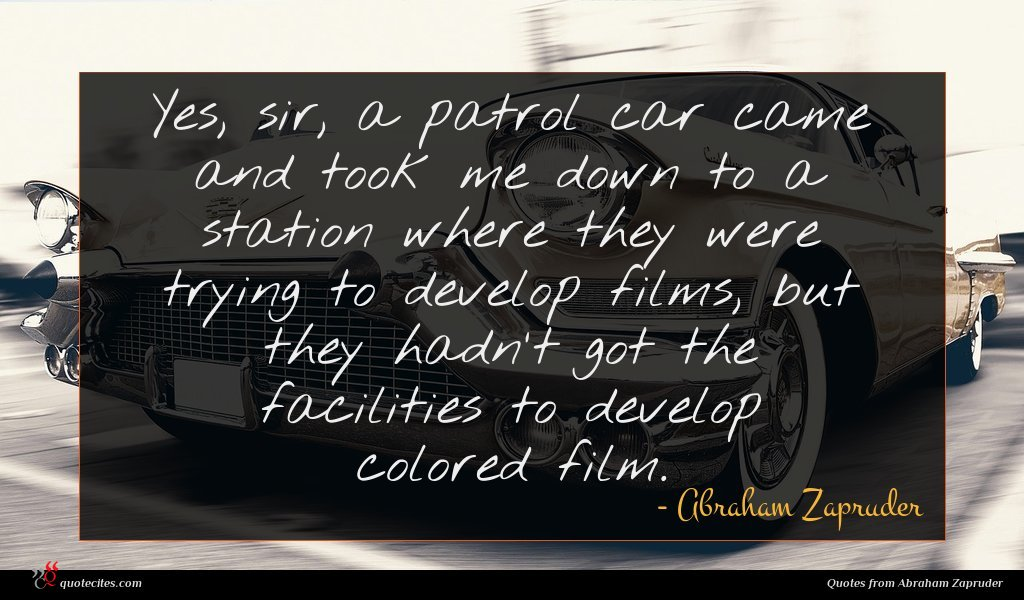 Yes, sir, a patrol car came and took me down to a station where they were trying to develop films, but they hadn't got the facilities to develop colored film.