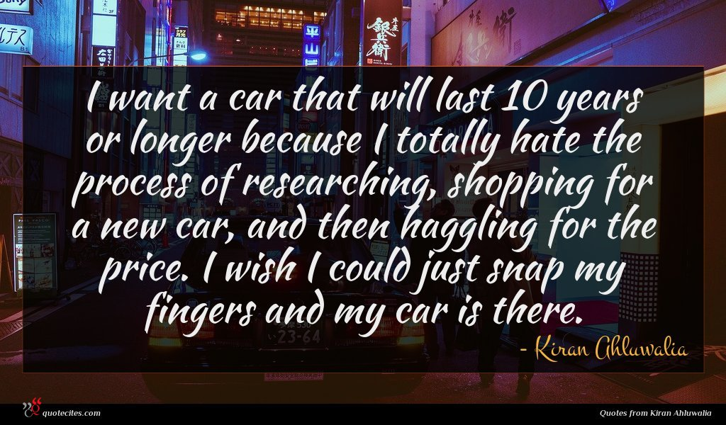I want a car that will last 10 years or longer because I totally hate the process of researching, shopping for a new car, and then haggling for the price. I wish I could just snap my fingers and my car is there.