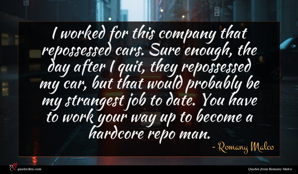 I worked for this company that repossessed cars. Sure enough, the day after I quit, they repossessed my car, but that would probably be my strangest job to date. You have to work your way up to become a hardcore repo man.