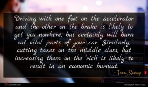 Terry Savage quote : Driving with one foot ...