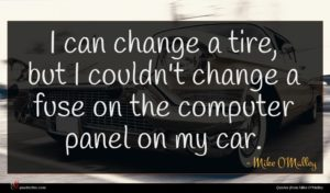 Mike O'Malley quote : I can change a ...