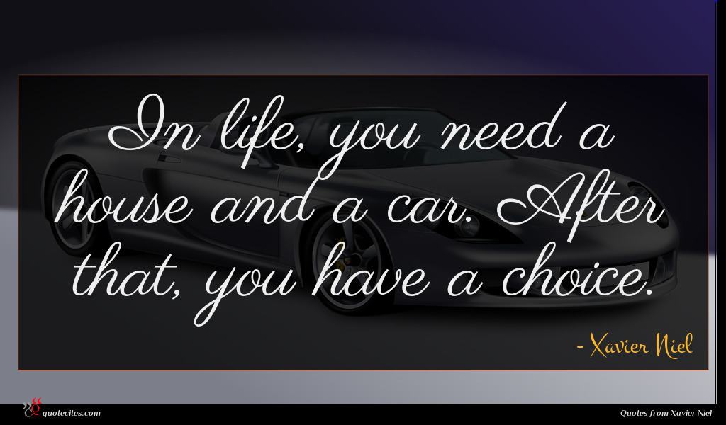In life, you need a house and a car. After that, you have a choice.
