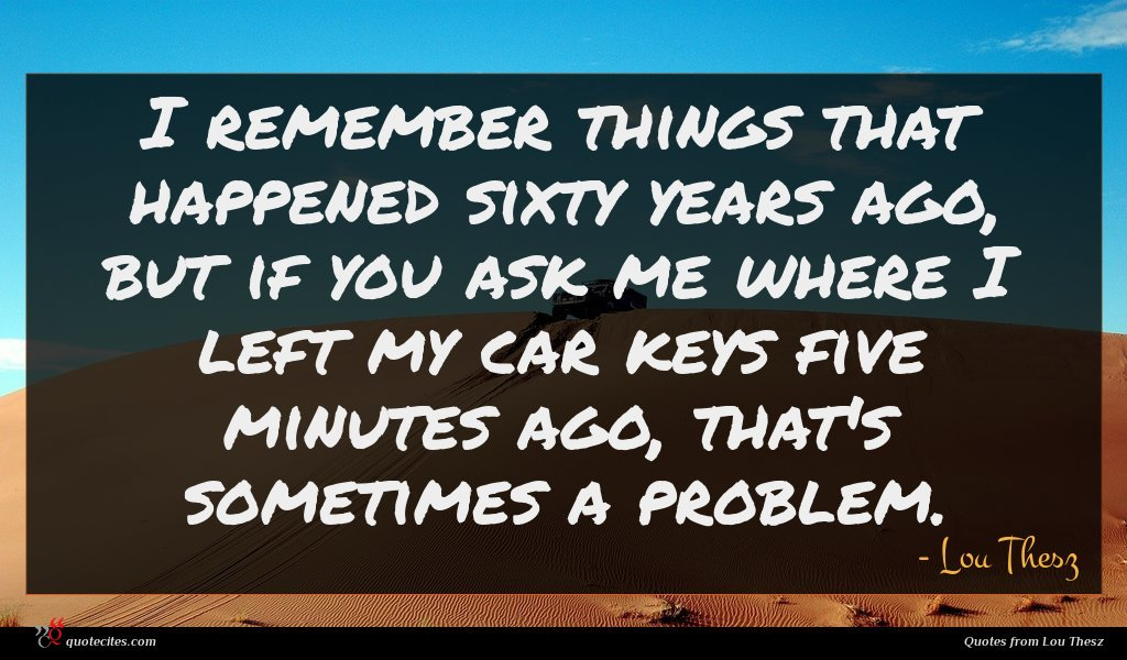 I remember things that happened sixty years ago, but if you ask me where I left my car keys five minutes ago, that's sometimes a problem.