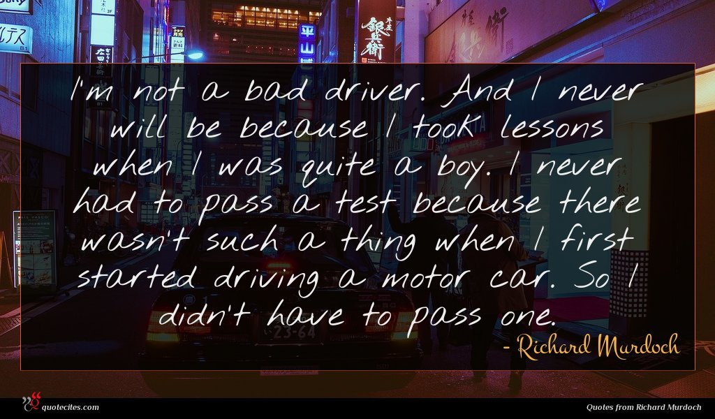 I'm not a bad driver. And I never will be because I took lessons when I was quite a boy. I never had to pass a test because there wasn't such a thing when I first started driving a motor car. So I didn't have to pass one.