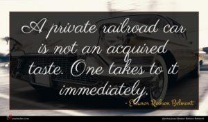 Eleanor Robson Belmont quote : A private railroad car ...