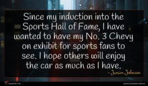 Junior Johnson quote : Since my induction into ...
