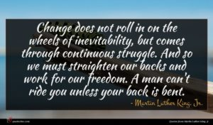 Martin Luther King, Jr. quote : Change does not roll ...
