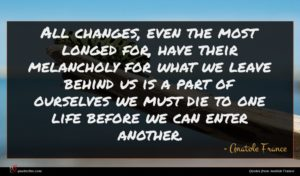 Anatole France quote : All changes even the ...