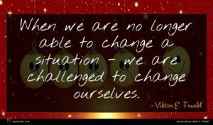 Viktor E. Frankl quote : When we are no ...