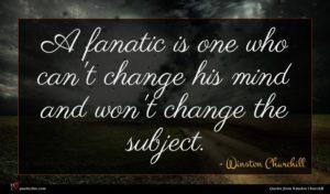 Winston Churchill quote : A fanatic is one ...