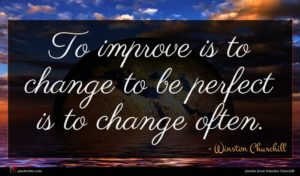 Winston Churchill quote : To improve is to ...