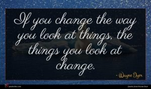 Wayne Dyer quote : If you change the ...