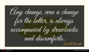 Arnold Bennett quote : Any change even a ...