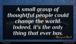 Margaret Mead quote : A small group of ...