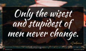 Confucius quote : Only the wisest and ...