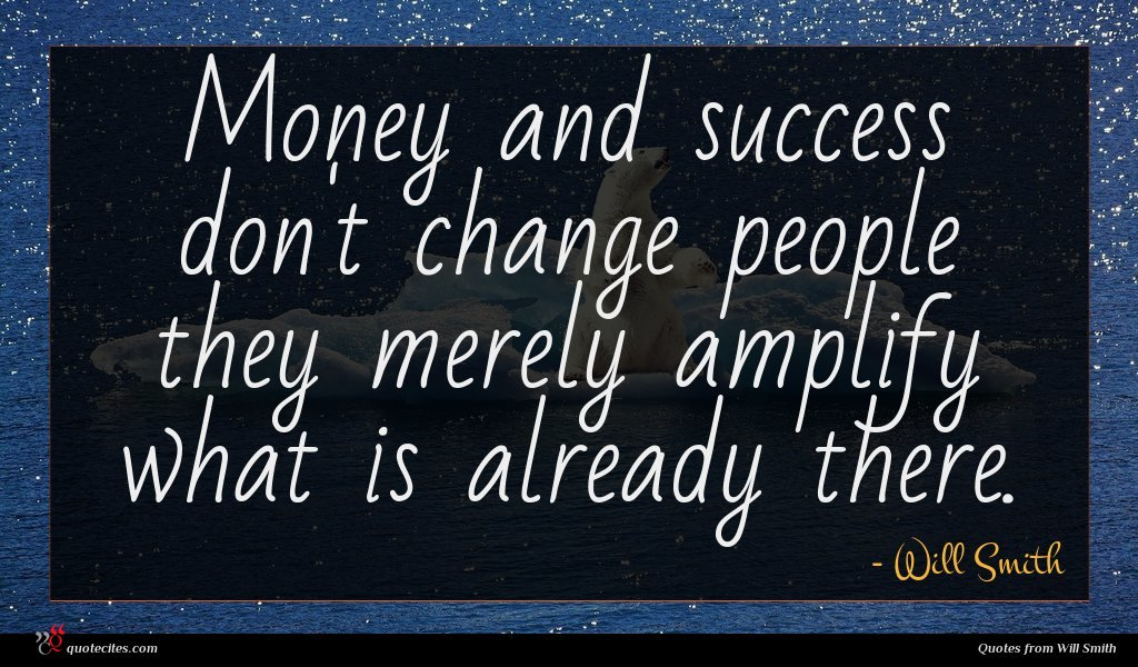 Money and success don't change people they merely amplify what is already there.