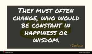 Confucius quote : They must often change ...