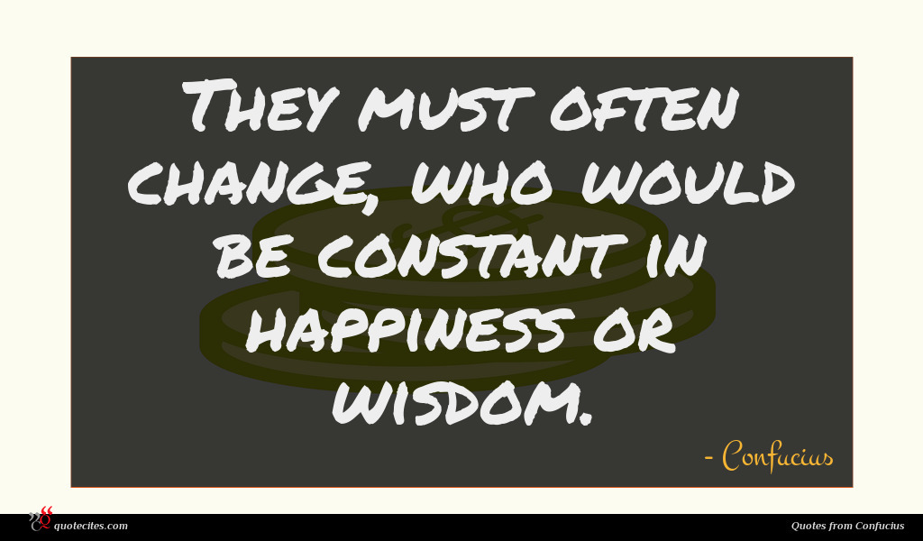 Photo of Confucius quote : They must often change …