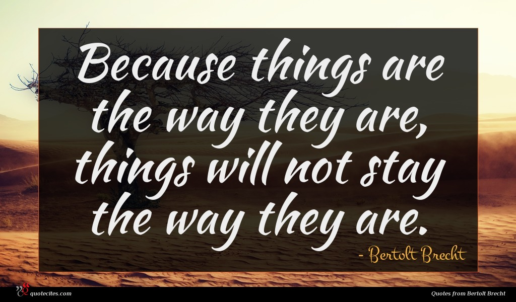Because things are the way they are, things will not stay the way they are.