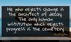 Harold Wilson quote : He who rejects change ...