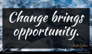 Nido Qubein quote : Change brings opportunity ...