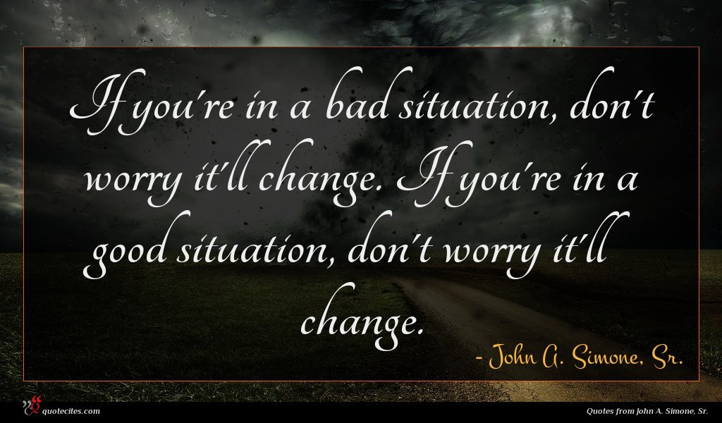 If you're in a bad situation, don't worry it'll change. If you're in a good situation, don't worry it'll change.