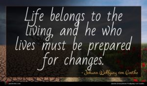 Johann Wolfgang von Goethe quote : Life belongs to the ...