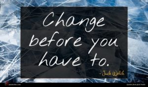 Jack Welch quote : Change before you have ...