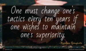 Napoleon Bonaparte quote : One must change one's ...