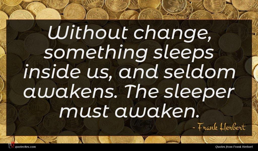 Without change, something sleeps inside us, and seldom awakens. The sleeper must awaken.