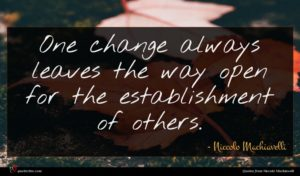 Niccolo Machiavelli quote : One change always leaves ...