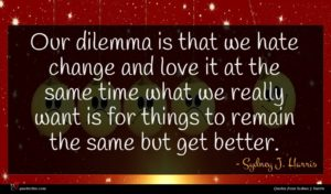 Sydney J. Harris quote : Our dilemma is that ...