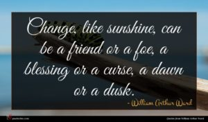 William Arthur Ward quote : Change like sunshine can ...