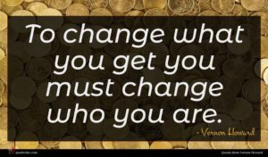 Vernon Howard quote : To change what you ...
