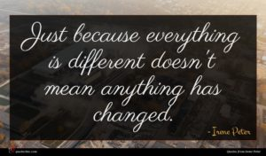 Irene Peter quote : Just because everything is ...